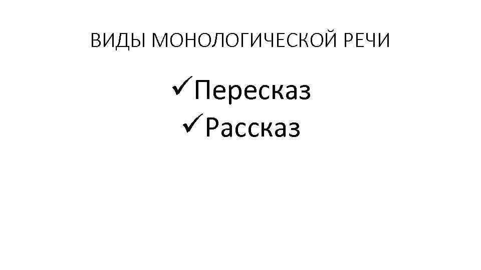 ВИДЫ МОНОЛОГИЧЕСКОЙ РЕЧИ üПересказ üРассказ