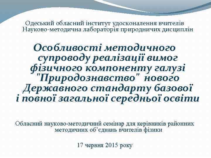 Одеський обласний інститут удосконалення вчителів Науково-методична лабораторія природничих дисциплін Особливості методичного супроводу реалізації вимог