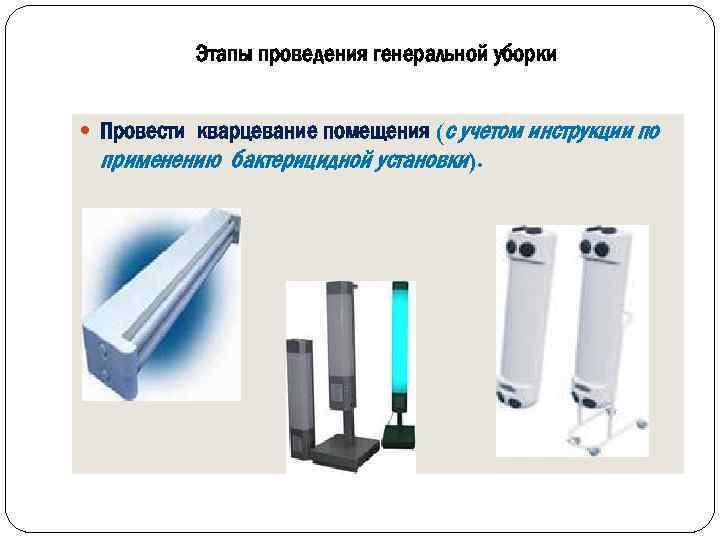 Этапы проведения генеральной уборки Провести кварцевание помещения (с учетом инструкции по применению бактерицидной установки).