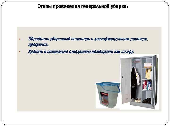Этапы проведения генеральной уборки: • • Обработать уборочный инвентарь в дезинфицирующем растворе, просушить. Хранить