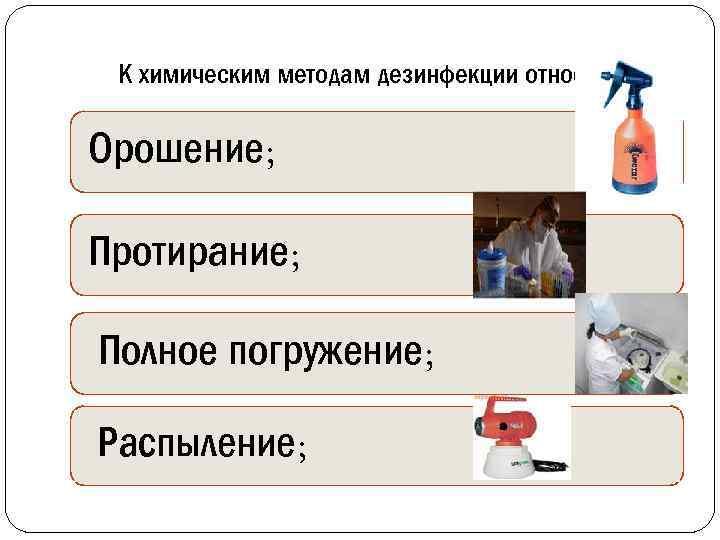 К химическим методам дезинфекции относятся: Орошение; Протирание; Полное погружение; Распыление;