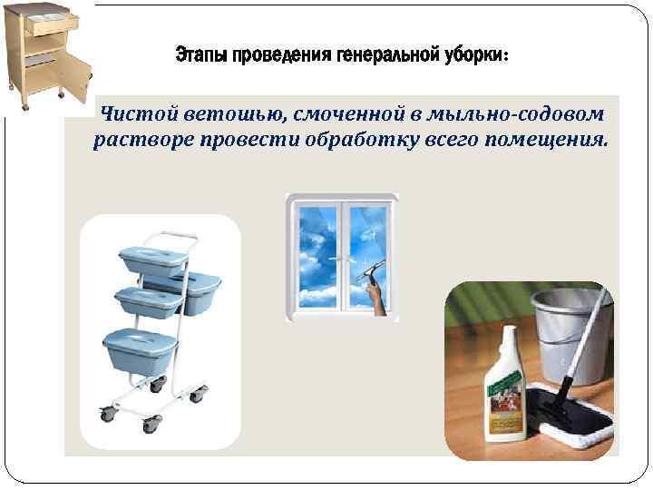 Этапы проведения генеральной уборки: Чистой ветошью, смоченной в мыльно-содовом растворе провести обработку всего помещения.