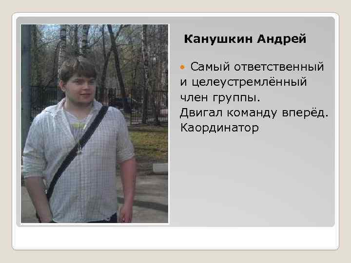 Канушкин Андрей Самый ответственный и целеустремлённый член группы. Двигал команду вперёд. Каординатор