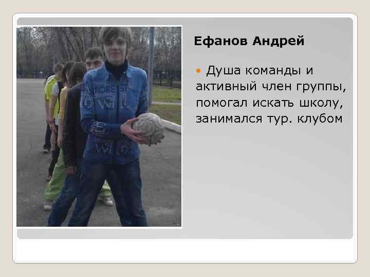 Ефанов Андрей Душа команды и активный член группы, помогал искать школу, занимался тур. клубом