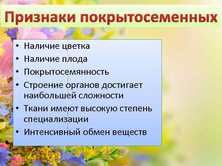 Признаки покрытосеменных Наличие цветка Наличие плода Покрытосемянность Строение органов достигает наибольшей сложности • Ткани