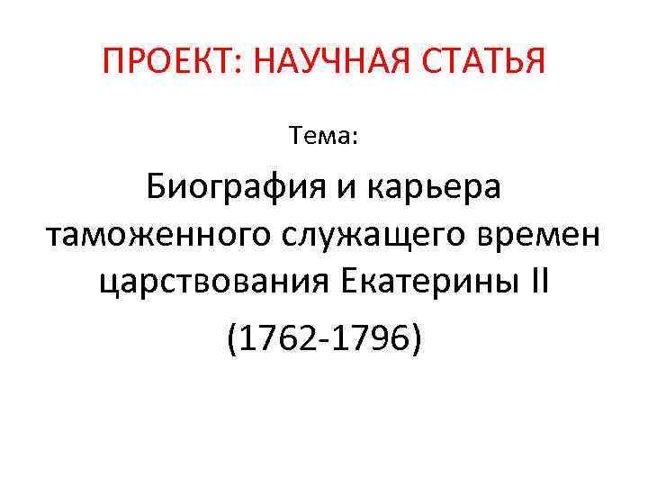 ПРОЕКТ: НАУЧНАЯ СТАТЬЯ Тема: Биография и карьера таможенного служащего времен царствования Екатерины II (1762