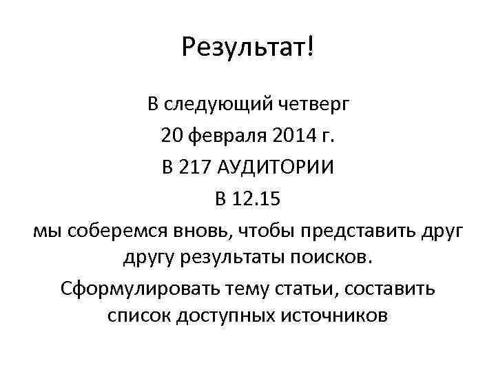 Результат! В следующий четверг 20 февраля 2014 г. В 217 АУДИТОРИИ В 12. 15
