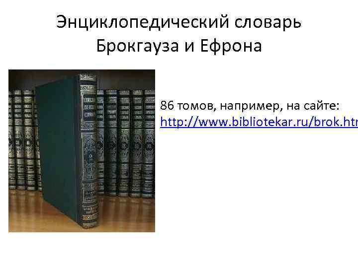 Энциклопедический словарь Брокгауза и Ефрона 86 томов, например, на сайте: http: //www. bibliotekar. ru/brok.