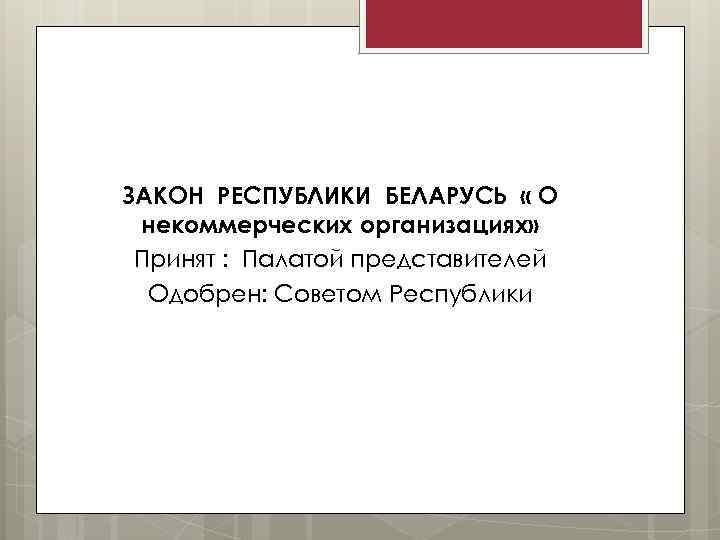 ЗАКОН РЕСПУБЛИКИ БЕЛАРУСЬ « О некоммерческих организациях» Принят : Палатой представителей Одобрен: Советом Республики