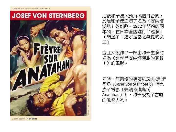 之後和子被人動員搞個舞台劇, 於是和子便主演了名為《安納塔 漢島》的戲劇。1952年開始的兩 年間,在日本全國進行了巡演。 (碉堡了,這才是當之無愧的女 王) 並且又製作了一部由和子主演的 名為《這就是安納塔漢島的真相 !》的電影。 同時,好萊塢的導演約瑟夫·馮·斯 登堡(Josef von Sternberg)也完 成了電影《安納塔漢島(