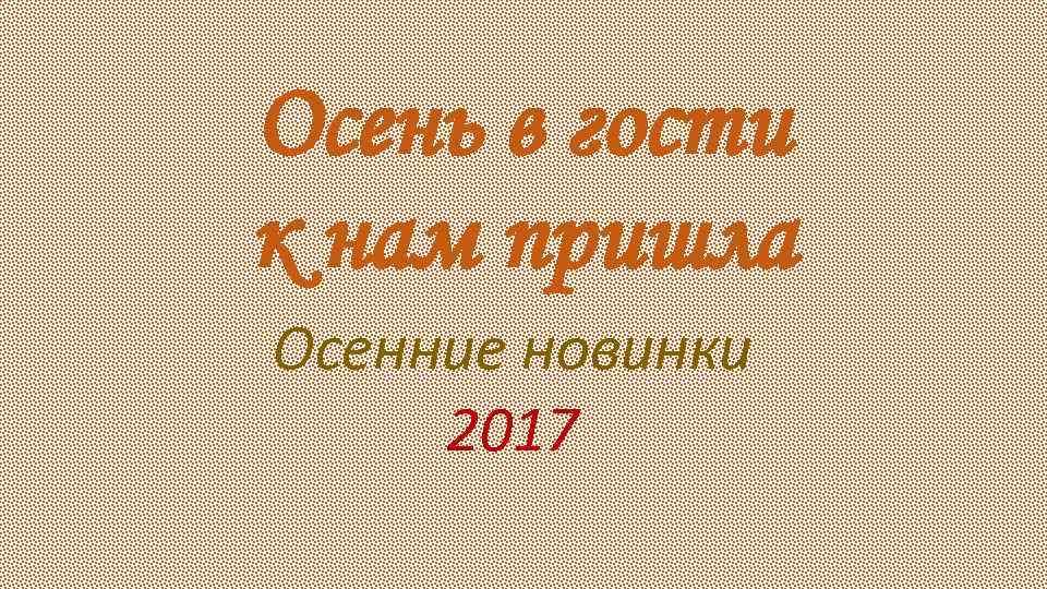 Осень в гости к нам пришла Осенние новинки 2017