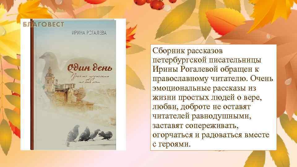 Сборник рассказов петербургской писательницы Ирины Рогалевой обращен к православному читателю. Очень эмоциональные рассказы из