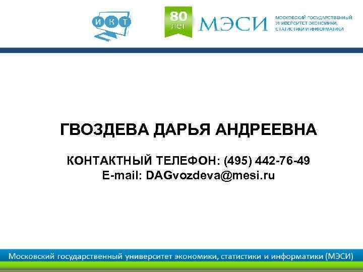 ГВОЗДЕВА ДАРЬЯ АНДРЕЕВНА КОНТАКТНЫЙ ТЕЛЕФОН: (495) 442 -76 -49 E-mail: DAGvozdeva@mesi. ru