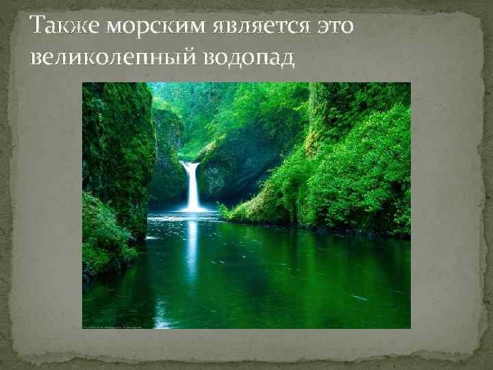Также морским является это великолепный водопад