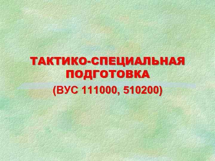 ТАКТИКО-СПЕЦИАЛЬНАЯ ПОДГОТОВКА (ВУС 111000, 510200)
