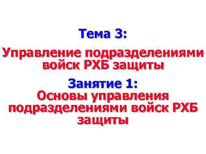 Тема 3: Управление подразделениями войск РХБ защиты Занятие 1: Основы управления подразделениями войск РХБ