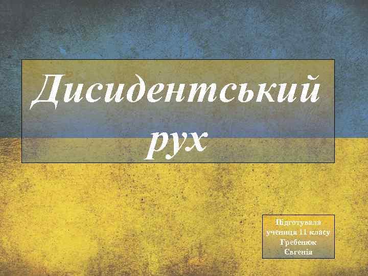 Дисидентський рух Підготувала учениця 11 класу Гребенюк Євгенія