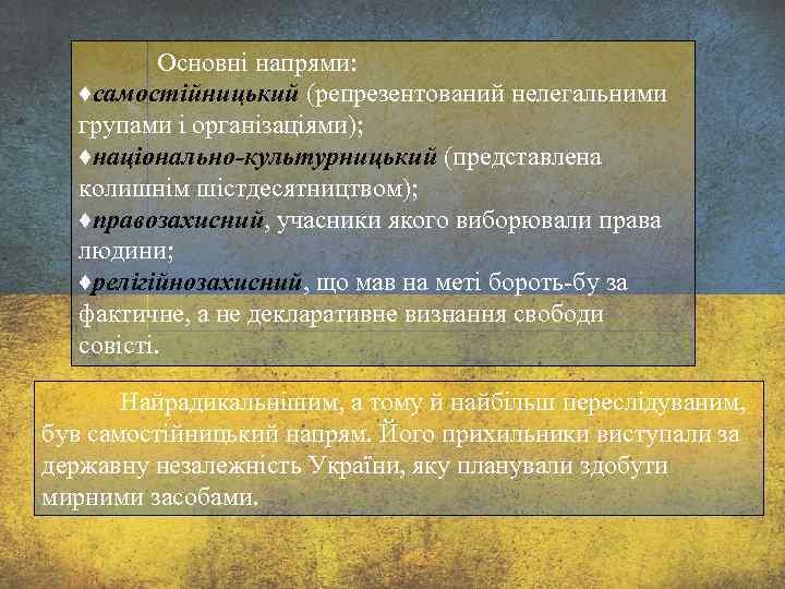 Основні напрями: ♦самостійницький (репрезентований нелегальними групами і організаціями); ♦національно-культурницький (представлена колишнім шістдесятництвом); ♦правозахисний, учасники