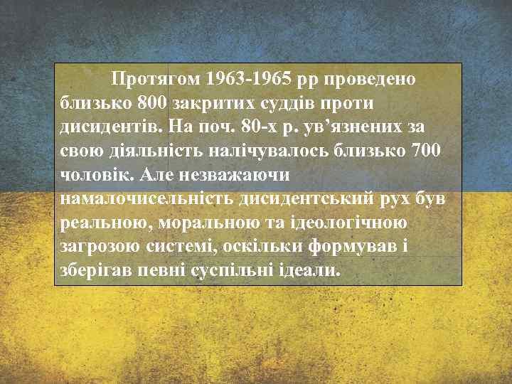 Протягом 1963 -1965 рр проведено близько 800 закритих суддів проти дисидентів. На поч. 80