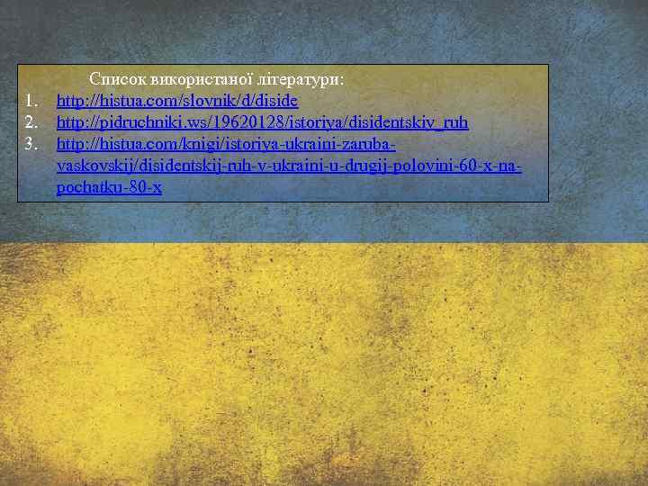 1. 2. 3. Список використаної літератури: http: //histua. com/slovnik/d/diside http: //pidruchniki. ws/19620128/istoriya/disidentskiy_ruh http: //histua.