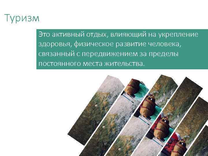 Туризм Это активный отдых, влияющий на укрепление здоровья, физическое развитие человека, связанный с передвижением