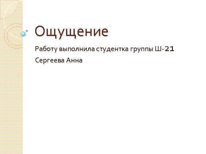 Ощущение Работу выполнила студентка группы Ш-21 Сергеева Анна