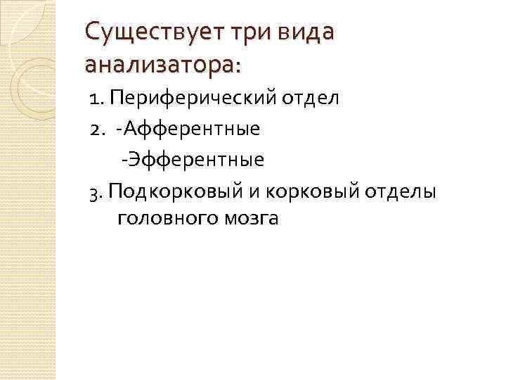 Существует три вида анализатора: 1. Периферический отдел 2. -Афферентные -Эфферентные 3. Подкорковый и корковый
