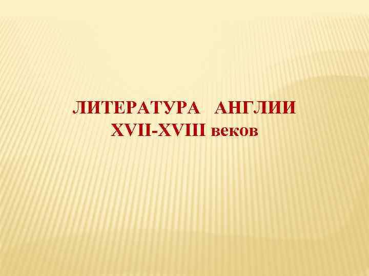ЛИТЕРАТУРА АНГЛИИ XVII-XVIII веков