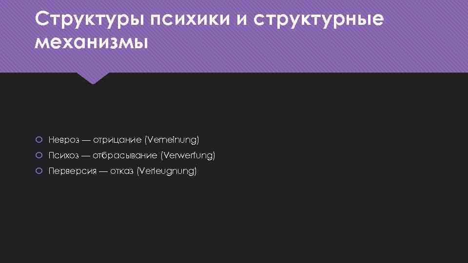Структуры психики и структурные механизмы Невроз — отрицание (Verneinung) Психоз — отбрасывание (Verwerfung) Перверсия