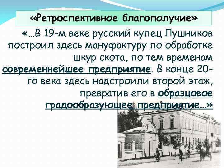«Ретроспективное благополучие» «…В 19 -м веке русский купец Лушников построил здесь мануфактуру по