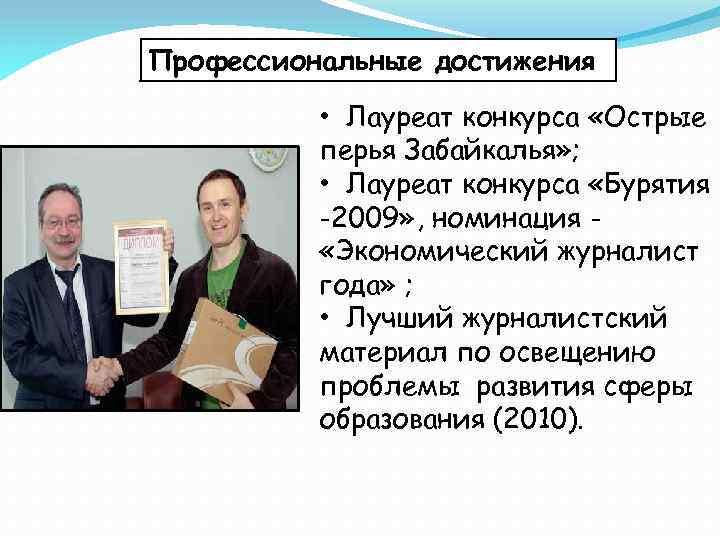 Профессиональные достижения • Лауреат конкурса «Острые перья Забайкалья» ; • Лауреат конкурса «Бурятия -2009»
