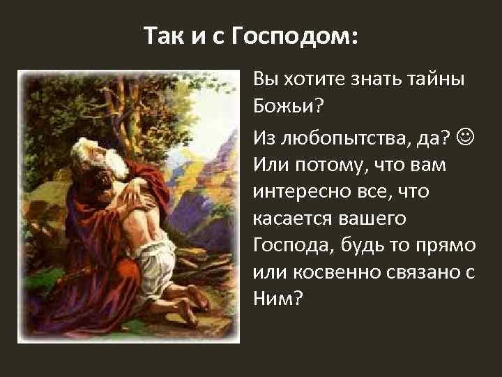 Так и с Господом: Вы хотите знать тайны Божьи? Из любопытства, да? Или потому,