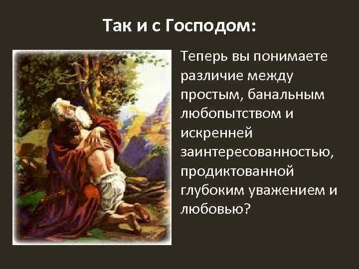 Так и с Господом: Теперь вы понимаете различие между простым, банальным любопытством и искренней