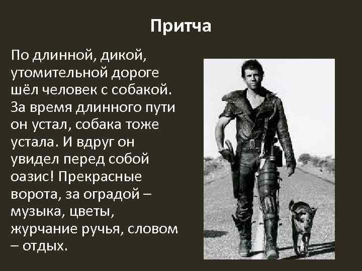 Притча По длинной, дикой, утомительной дороге шёл человек с собакой. За время длинного пути