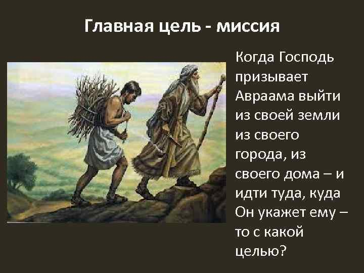 Главная цель - миссия Когда Господь призывает Авраама выйти из своей земли из своего