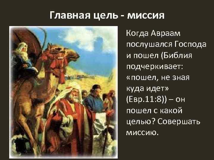 Главная цель - миссия Когда Авраам послушался Господа и пошел (Библия подчеркивает: «пошел, не