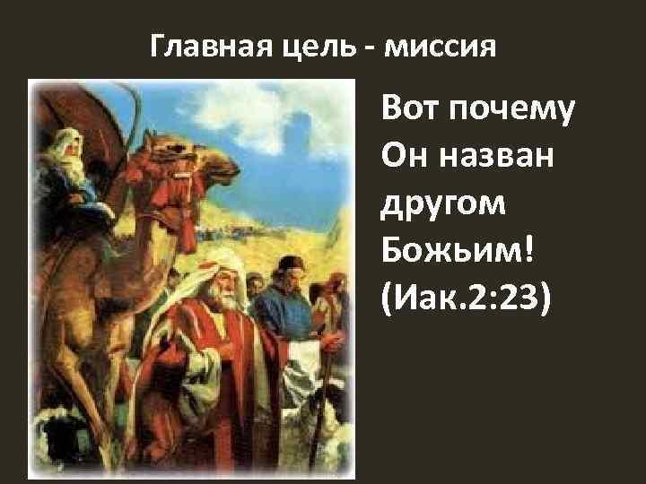Главная цель - миссия Вот почему Он назван другом Божьим! (Иак. 2: 23)