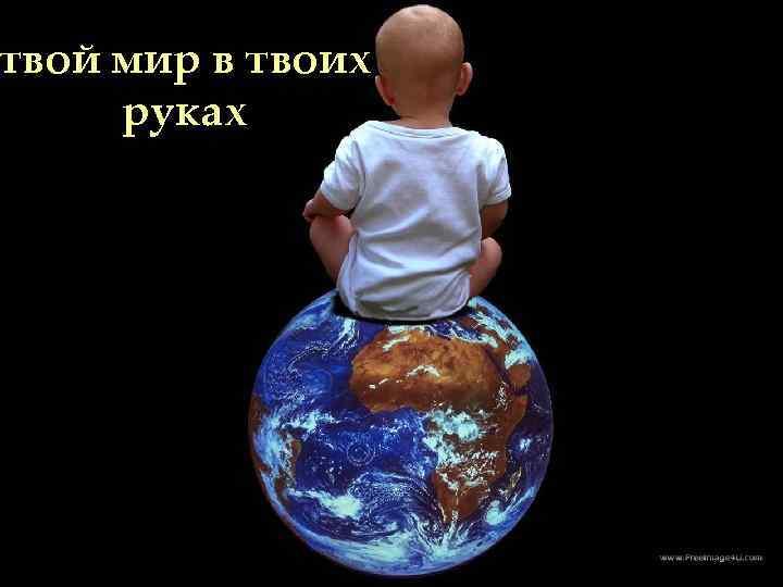 твой мир в в Весь мир твоих руках Твоих руках Все твоих рках
