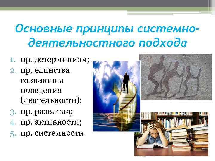 Основные принципы системно– деятельностного подхода 1. пр. детерминизм; 2. пр. единства сознания и поведения
