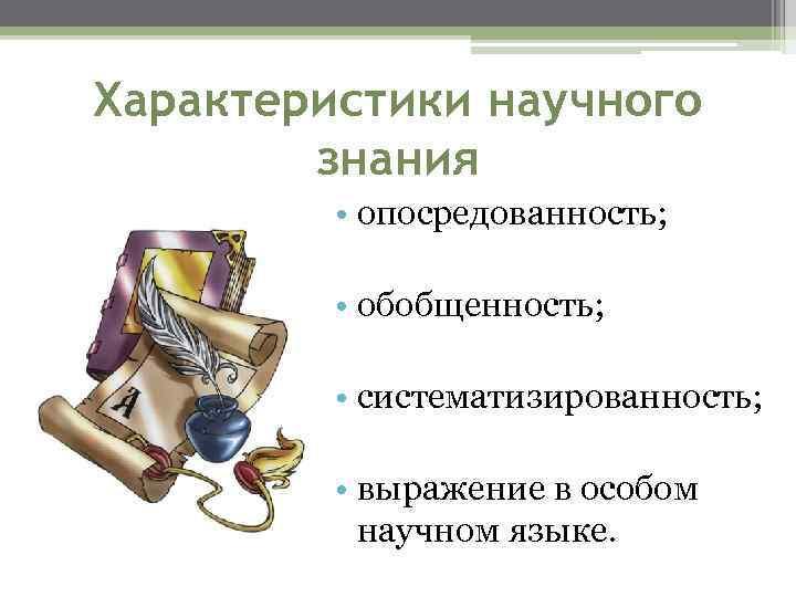 Характеристики научного знания • опосредованность; • обобщенность; • систематизированность; • выражение в особом научном