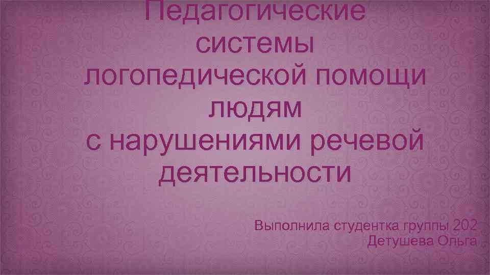Педагогические системы логопедической помощи людям с нарушениями речевой деятельности Выполнила студентка группы 202 Детушева