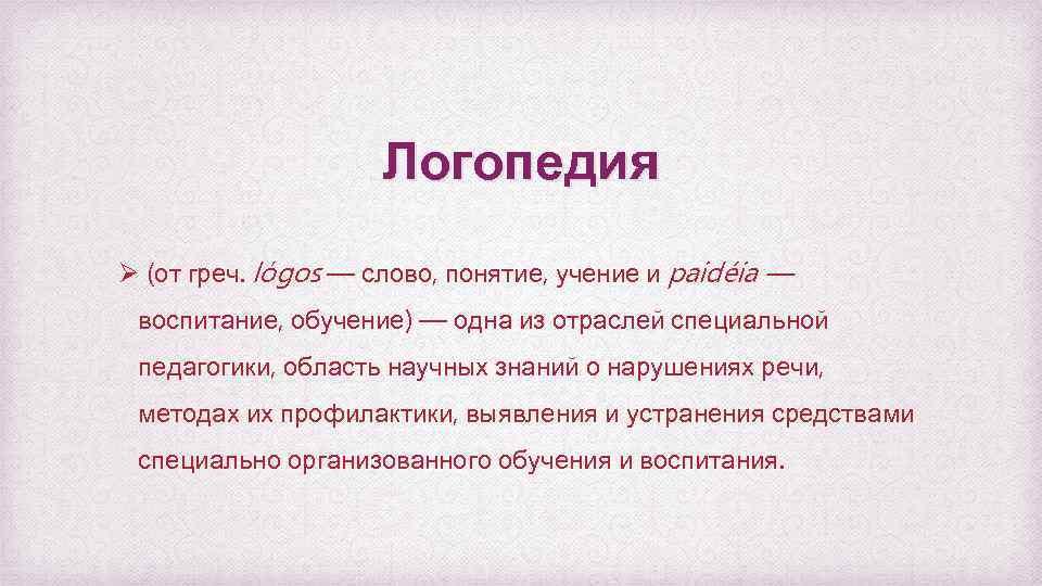 Логопедия Ø (от греч. lόgos — слово, понятие, учение и paidéia — воспитание, обучение)