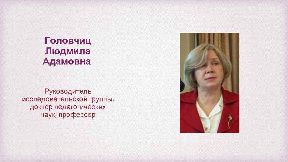 Головчиц Людмила Адамовна Руководитель исследовательской группы, доктор педагогических наук, профессор
