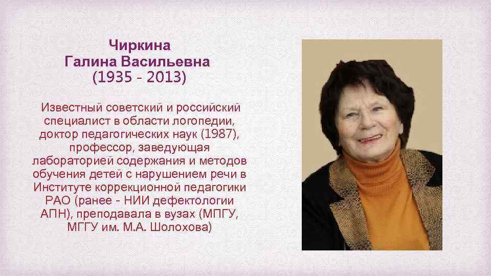 Чиркина Галина Васильевна (1935 - 2013) Известный советский и российский специалист в области логопедии,