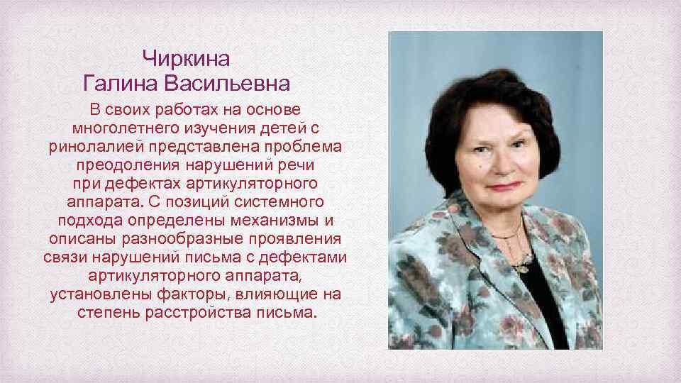 Чиркина Галина Васильевна В своих работах на основе многолетнего изучения детей с ринолалией представлена