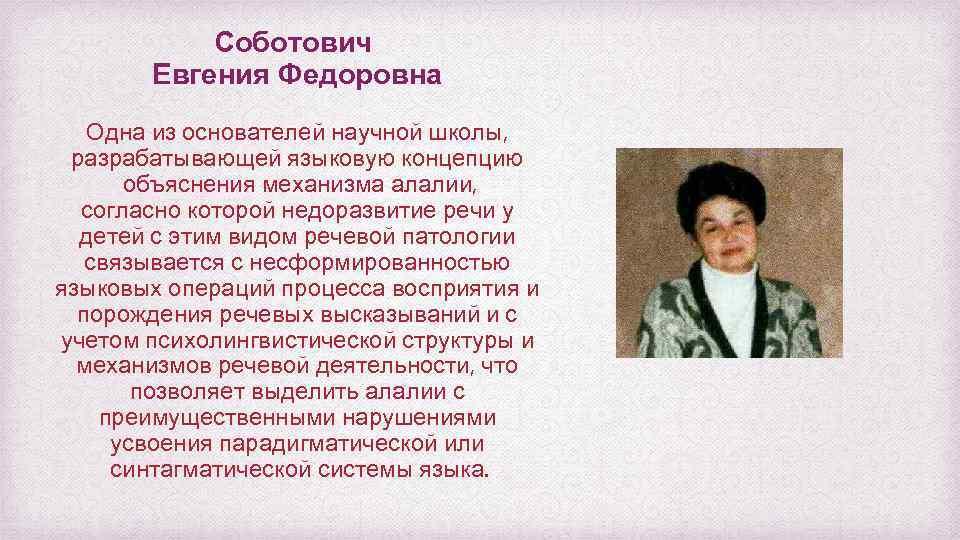 Соботович Евгения Федоровна Одна из основателей научной школы, разрабатывающей языковую концепцию объяснения механизма алалии,