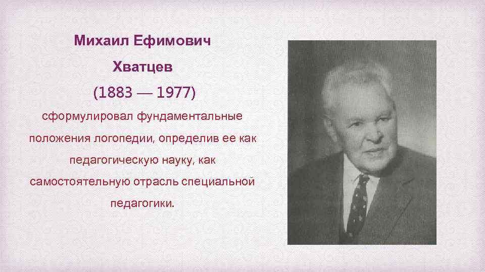 Михаил Ефимович Хватцев (1883 — 1977) сформулировал фундаментальные положения логопедии, определив ее как педагогическую