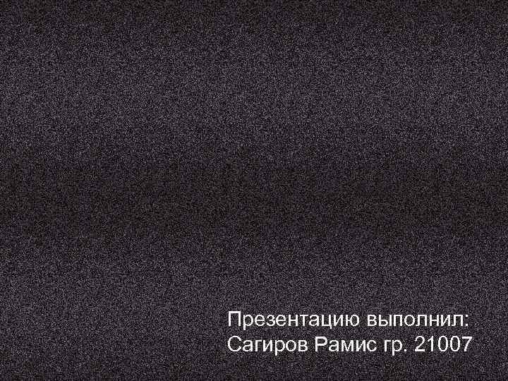 Презентацию выполнил: Сагиров Рамис гр. 21007