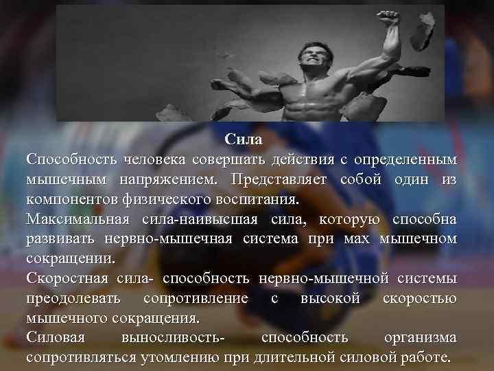 Сила Способность человека совершать действия с определенным мышечным напряжением. Представляет собой один из компонентов