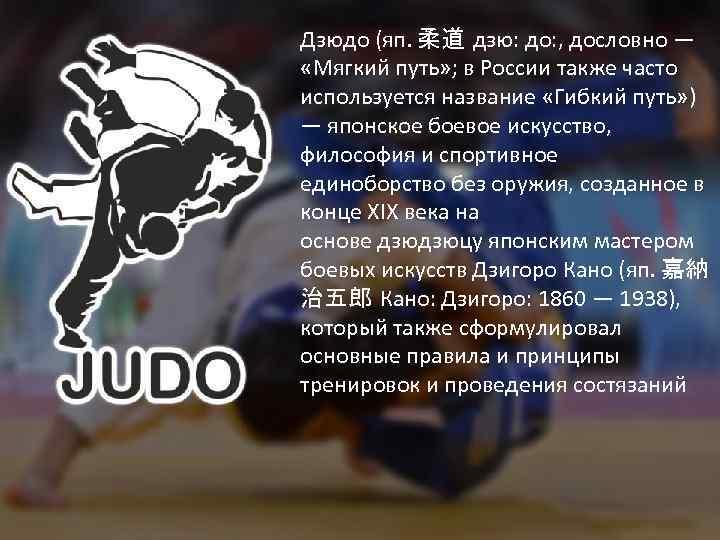 Дзюдо (яп. 柔道 дзю: до: , дословно — «Мягкий путь» ; в России также